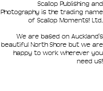 Scallop Publishing and Photography is the trading name of Scallop Moments! Ltd. We are based on Auckland's beautiful North Shore but we are happy to work wherever you need us!